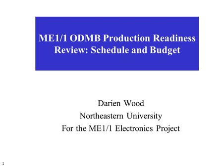 1 ME1/1 ODMB Production Readiness Review: Schedule and Budget Darien Wood Northeastern University For the ME1/1 Electronics Project.