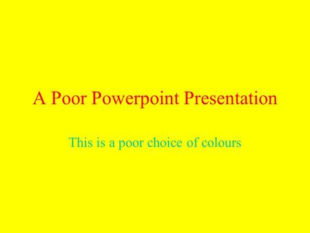 A Poor Powerpoint Presentation This is a poor choice of colours.