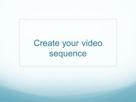 Create your video sequence. Production Testing Plan.