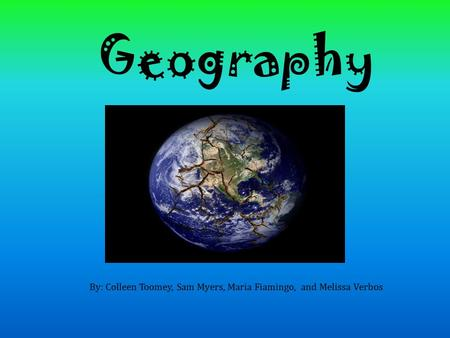Geography By: Colleen Toomey, Sam Myers, Maria Fiamingo, and Melissa Verbos.
