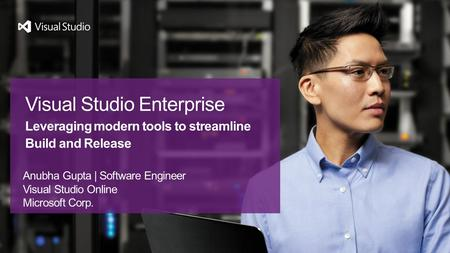 Anubha Gupta | Software Engineer Visual Studio Online Microsoft Corp. Visual Studio Enterprise Leveraging modern tools to streamline Build and Release.