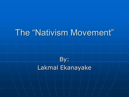 "The ""Nativism Movement"" By: Lakmal Ekanayake. What is the Nativism Movement? It is the opposition to immigration. People during this time did not favor."