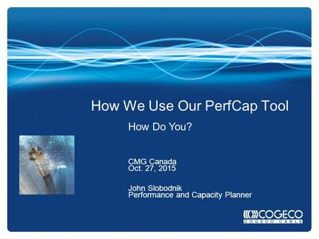 How We Use Our PerfCap Tool How Do You? CMG Canada Oct. 27, 2015 John Slobodnik Performance and Capacity Planner.