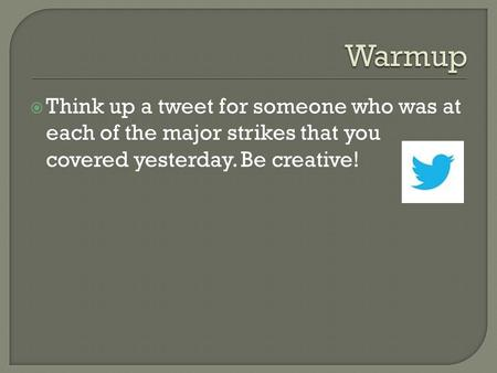  Think up a tweet for someone who was at each of the major strikes that you covered yesterday. Be creative!