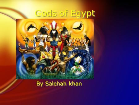 Gods of Egypt By Salehah khan. By Salehah Khan FEgyptian gods are called Gods. FWhen the gods die they put clothes toys and other stuffs for there afterlife.