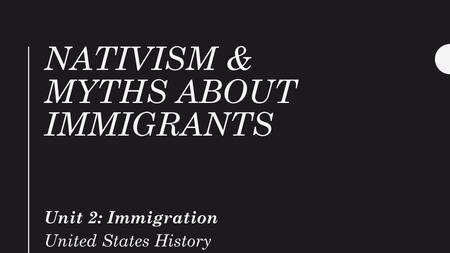 NATIVISM & MYTHS ABOUT IMMIGRANTS Unit 2: Immigration United States History.