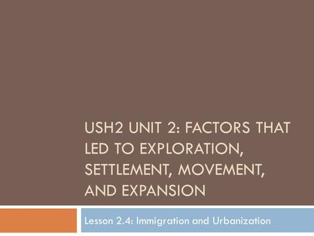 USH2 UNIT 2: FACTORS THAT LED TO EXPLORATION, SETTLEMENT, MOVEMENT, AND EXPANSION Lesson 2.4: Immigration and Urbanization.