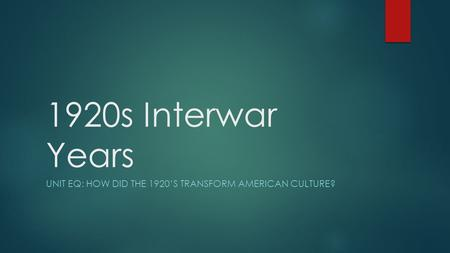 1920s Interwar Years UNIT EQ: HOW DID THE 1920'S TRANSFORM AMERICAN CULTURE?