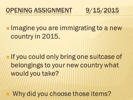  Imagine you are immigrating to a new country in 2015.  If you could only bring one suitcase of belongings to your new country what would you take? 