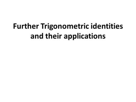 Further Trigonometric identities and their applications.