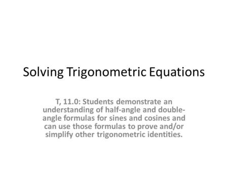 Solving Trigonometric Equations T, 11.0: Students demonstrate an understanding of half-angle and double- angle formulas for sines and cosines and can use.