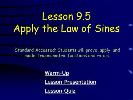 Lesson Quiz Lesson Quiz Lesson Presentation Lesson Presentation Lesson 9.5 Apply the Law of Sines Warm-Up Standard Accessed: Students will prove, apply,