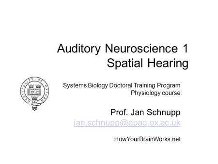 Auditory Neuroscience 1 Spatial Hearing Systems Biology Doctoral Training Program Physiology course Prof. Jan Schnupp HowYourBrainWorks.net.