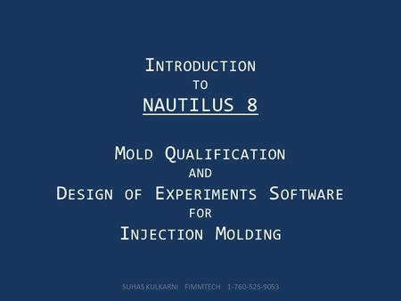 I NTRODUCTION TO NAUTILUS 8 M OLD Q UALIFICATION AND D ESIGN OF E XPERIMENTS S OFTWARE FOR I NJECTION M OLDING SUHAS KULKARNI FIMMTECH 1-760-525-9053.