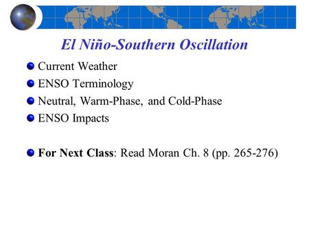 Current Weather ENSO Terminology Neutral, Warm-Phase, and Cold-Phase ENSO Impacts For Next Class: Read Moran Ch. 8 (pp. 265-276) El Niño-Southern Oscillation.