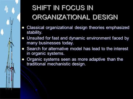 SHIFT IN FOCUS IN ORGANIZATIONAL DESIGN Classical organizational design theories emphasized stability. Classical organizational design theories emphasized.