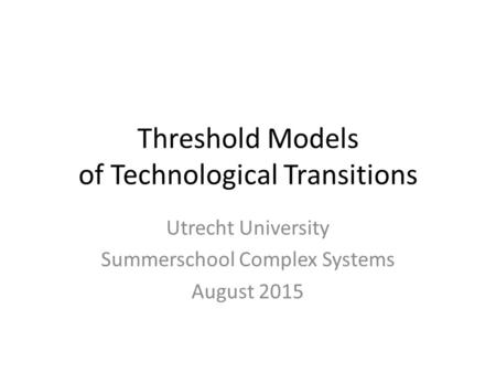 Threshold Models of Technological Transitions Utrecht University Summerschool Complex Systems August 2015.