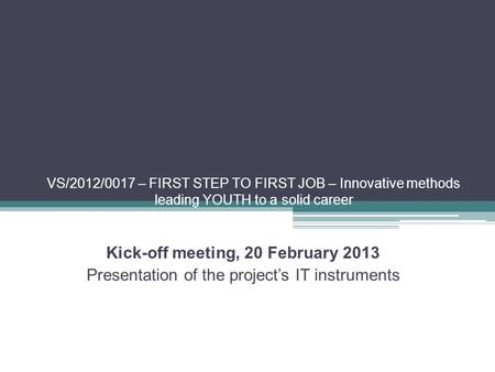 VS/2012/0017 – FIRST STEP TO FIRST JOB – Innovative methods leading YOUTH to a solid career Kick-off meeting, 20 February 2013 Presentation of the project's.