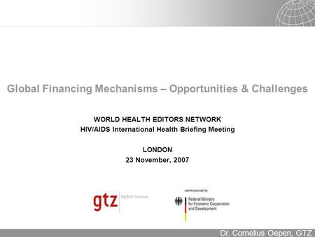 16.12.2015 Seite 1 Dr. Cornelius Oepen, GTZ Global Financing Mechanisms – Opportunities & Challenges WORLD HEALTH EDITORS NETWORK HIV/AIDS International.