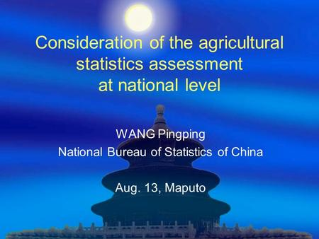 Consideration of the agricultural statistics assessment at national level WANG Pingping National Bureau of Statistics of China Aug. 13, Maputo.