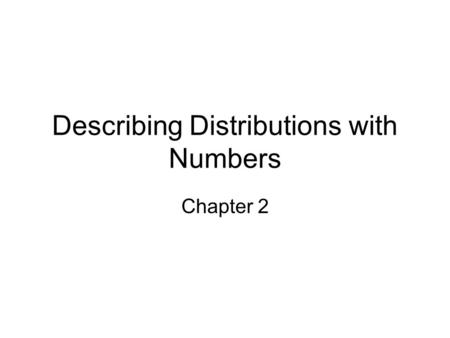 Describing Distributions with Numbers Chapter 2. What we will do We are continuing our exploration of data. In the last chapter we graphically depicted.