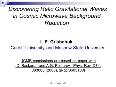 JPL, 12 April 2007 Discovering Relic Gravitational Waves in Cosmic Microwave Background Radiation L. P. Grishchuk Cardiff University and Moscow State University.