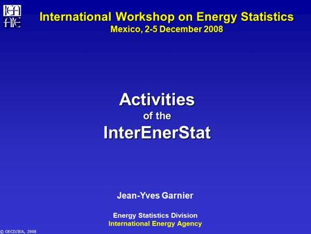 © OECD/IEA, 2008 Activities of the InterEnerStat Jean-Yves Garnier Energy Statistics Division International Energy Agency International Workshop on Energy.