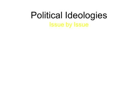 "Political Ideologies Issue by Issue. Political Ideologies ""We all want…the same things in life. We want freedom; we want the chance for prosperity; we."