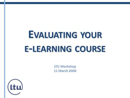 E VALUATING YOUR E - LEARNING COURSE LTU Workshop 11 March 2008.