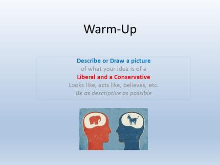 Warm-Up Describe or Draw a picture of what your idea is of a Liberal and a Conservative Looks like, acts like, believes, etc. Be as descriptive as possible.