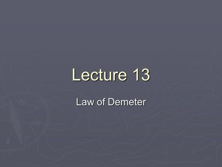 "Lecture 13 Law of Demeter. Cohesion Cohesion: the ""glue"" that holds a module together. Don't do things that do not support a common goal Cohesion: the."