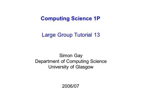 Computing Science 1P Large Group Tutorial 13 Simon Gay Department of Computing Science University of Glasgow 2006/07.