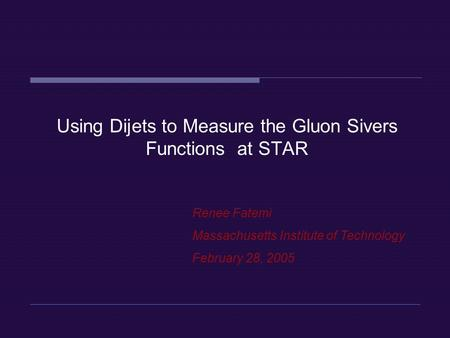 Renee Fatemi Massachusetts Institute of Technology February 28, 2005 Using Dijets to Measure the Gluon Sivers Functions at STAR.