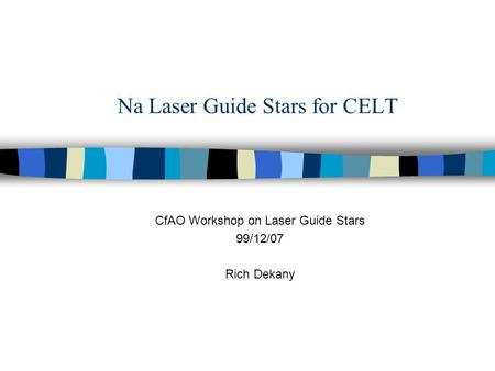 Na Laser Guide Stars for CELT CfAO Workshop on Laser Guide Stars 99/12/07 Rich Dekany.