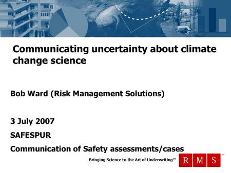 Bringing Science to the Art of Underwriting™ TM Communicating uncertainty about climate change science Bob Ward (Risk Management Solutions) 3 July 2007.