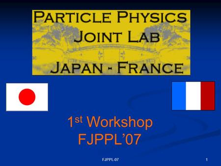 1FJPPL-07 1 st Workshop FJPPL ' 07. 2FJPPL-07 This Joint Laboratory is established by the initiative of Profs. Yoji Totsuka and Michel Spiro to encourage.