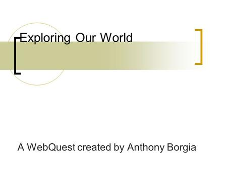 Exploring Our World A WebQuest created by Anthony Borgia.