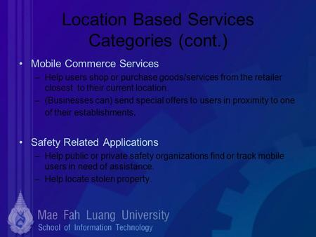 Location Based Services Categories (cont.) Mobile Commerce Services –Help users shop or purchase goods/services from the retailer closest to their current.