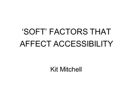 'SOFT' FACTORS THAT AFFECT ACCESSIBILITY Kit Mitchell.