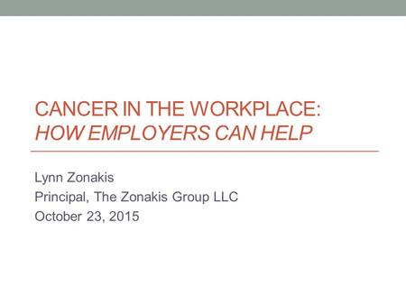 CANCER IN THE WORKPLACE: HOW EMPLOYERS CAN HELP Lynn Zonakis Principal, The Zonakis Group LLC October 23, 2015.