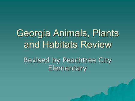 Georgia Animals, Plants and Habitats Review Revised by Peachtree City Elementary.