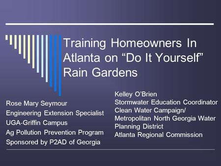 "Training Homeowners In Atlanta on ""Do It Yourself"" Rain Gardens Rose Mary Seymour Engineering Extension Specialist UGA-Griffin Campus Ag Pollution Prevention."