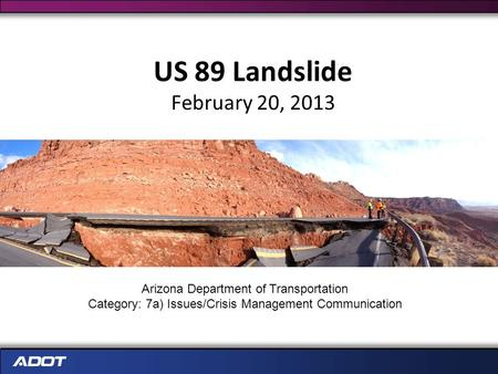 US 89 Landslide February 20, 2013 Arizona Department of Transportation Category: 7a) Issues/Crisis Management Communication.