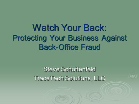 Watch Your Back: Protecting Your Business Against Back-Office Fraud Steve Schottenfeld TraceTech Solutions, LLC.