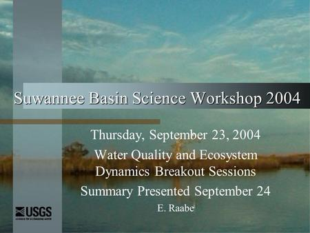 Suwannee Basin Science Workshop 2004 Thursday, September 23, 2004 Water Quality and Ecosystem Dynamics Breakout Sessions Summary Presented September 24.