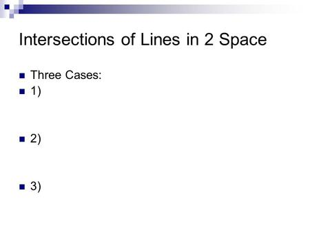 Intersections of Lines in 2 Space Three Cases: 1) 2) 3)