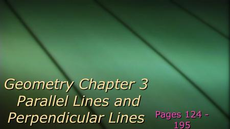 Geometry Chapter 3 Parallel Lines and Perpendicular Lines Pages 124 - 195.