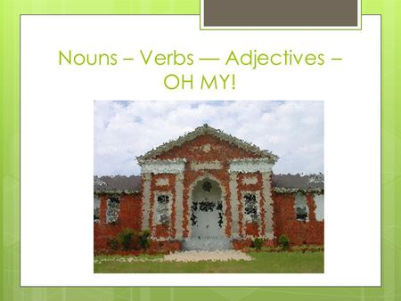 Nouns – Verbs –– Adjectives – OH MY!. Nouns Where would we be without them!