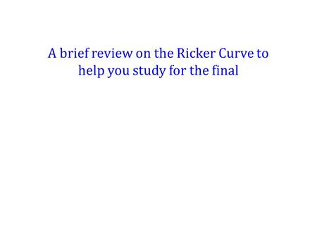 A brief review on the Ricker Curve to help you study for the final.