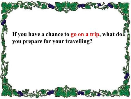 If you have a chance to go on a trip, what do you prepare for your travelling?